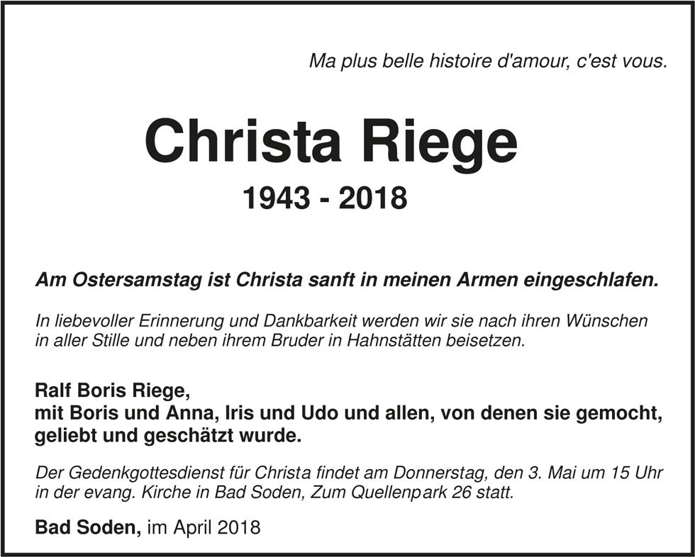 Christa Riege 1943 - 2018 Die Beisetzung findet am 27.04.2018 in Hahnstätten statt. Der Gedenkgottesdienst findet am Donnerstag, den 03.05.2018 um 15 Uhr in der evangelischen Kirche in Bad Soden statt. Jeder der Abschied nehmen möchte, ist eingeladen zu kommen.